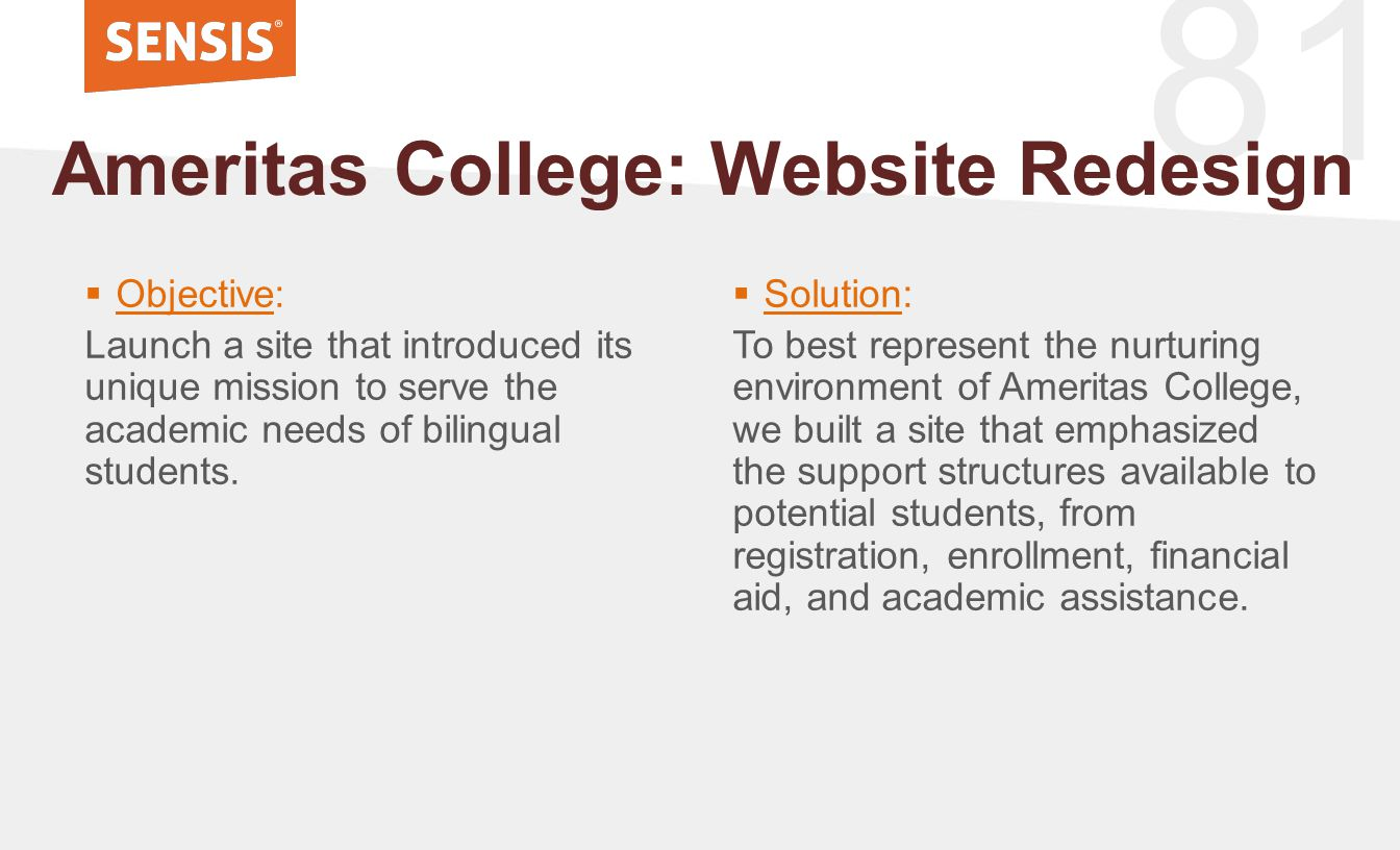 81  Objective: Launch a site that introduced its unique mission to serve the academic needs of bilingual students. Ameritas College: Website Redesign