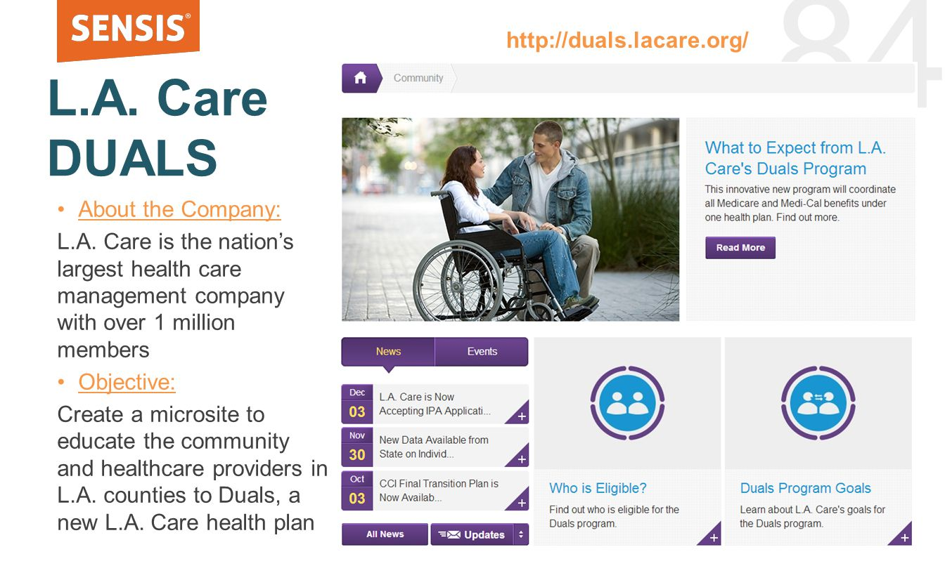 84 L.A. Care DUALS About the Company: L.A. Care is the nation's largest health care management company with over 1 million members Objective: Create a