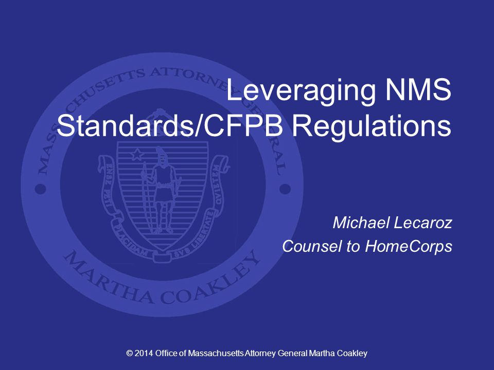 © 2014 Office of Massachusetts Attorney General Martha Coakley Leveraging NMS Standards/CFPB Regulations Michael Lecaroz Counsel to HomeCorps