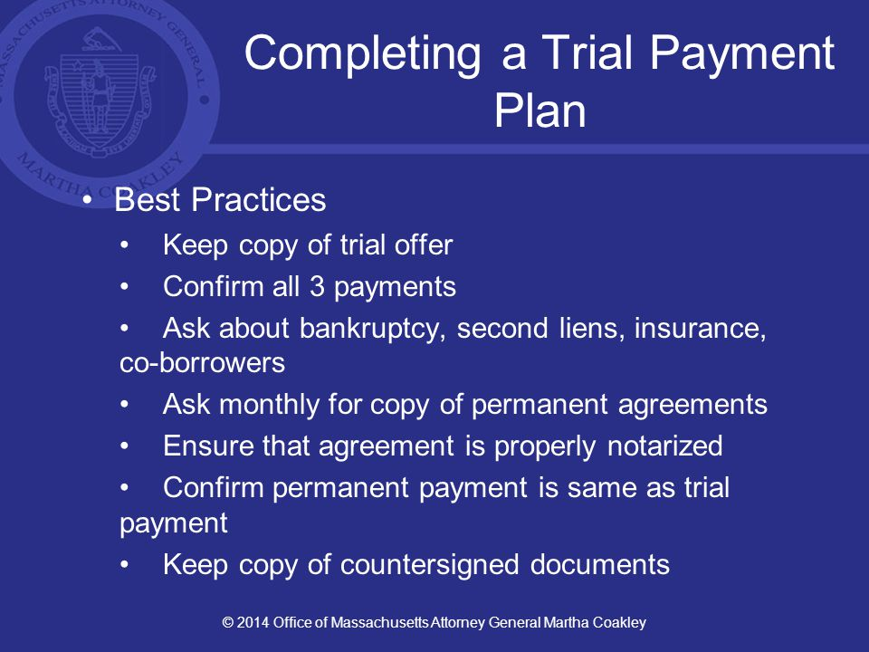Completing a Trial Payment Plan Best Practices Keep copy of trial offer Confirm all 3 payments Ask about bankruptcy, second liens, insurance, co-borrowers Ask monthly for copy of permanent agreements Ensure that agreement is properly notarized Confirm permanent payment is same as trial payment Keep copy of countersigned documents © 2014 Office of Massachusetts Attorney General Martha Coakley