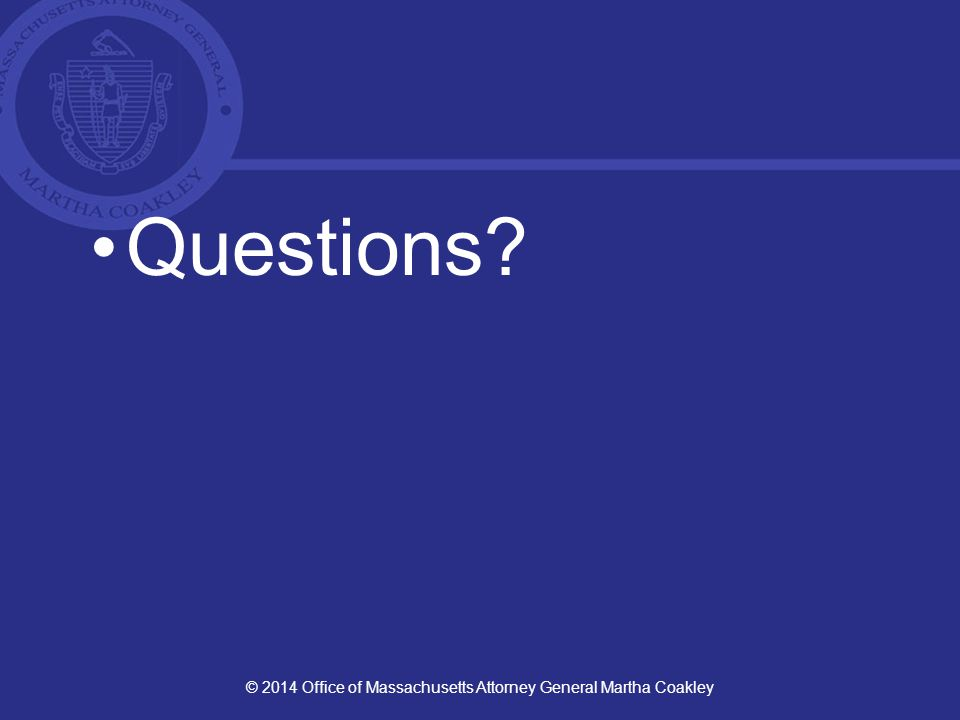 Questions? © 2014 Office of Massachusetts Attorney General Martha Coakley