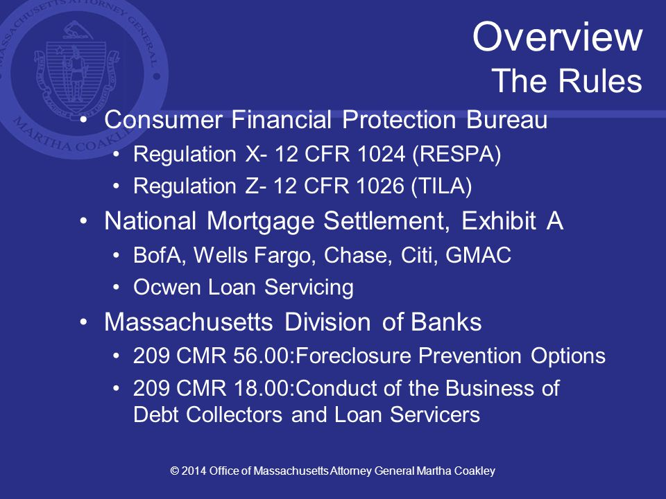 Overview The Rules Consumer Financial Protection Bureau Regulation X- 12 CFR 1024 (RESPA) Regulation Z- 12 CFR 1026 (TILA) National Mortgage Settlement, Exhibit A BofA, Wells Fargo, Chase, Citi, GMAC Ocwen Loan Servicing Massachusetts Division of Banks 209 CMR 56.00:Foreclosure Prevention Options 209 CMR 18.00:Conduct of the Business of Debt Collectors and Loan Servicers © 2014 Office of Massachusetts Attorney General Martha Coakley