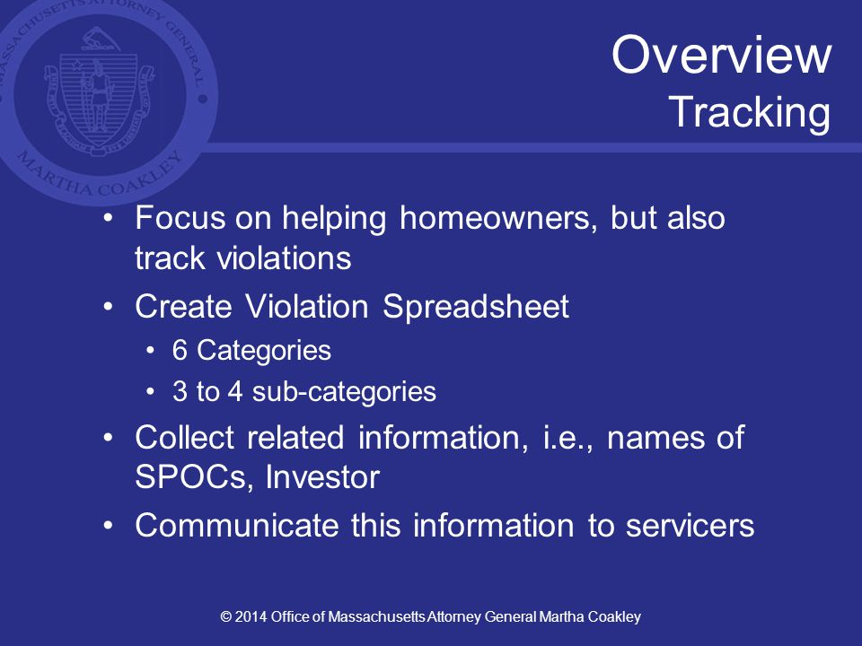 Overview Tracking Focus on helping homeowners, but also track violations Create Violation Spreadsheet 6 Categories 3 to 4 sub-categories Collect related information, i.e., names of SPOCs, Investor Communicate this information to servicers © 2014 Office of Massachusetts Attorney General Martha Coakley