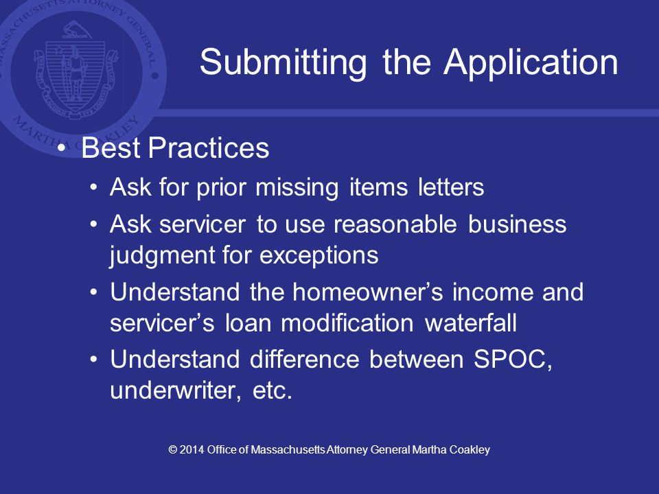 Submitting the Application Best Practices Ask for prior missing items letters Ask servicer to use reasonable business judgment for exceptions Understand the homeowner's income and servicer's loan modification waterfall Understand difference between SPOC, underwriter, etc.