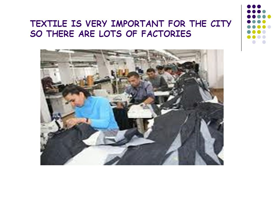 TEXTILE IS VERY IMPORTANT FOR THE CITY SO THERE ARE LOTS OF FACTORIES