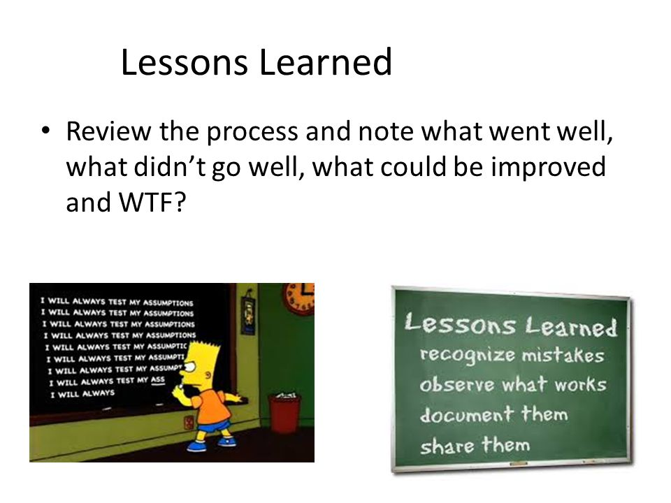 Lessons Learned Review the process and note what went well, what didn't go well, what could be improved and WTF?