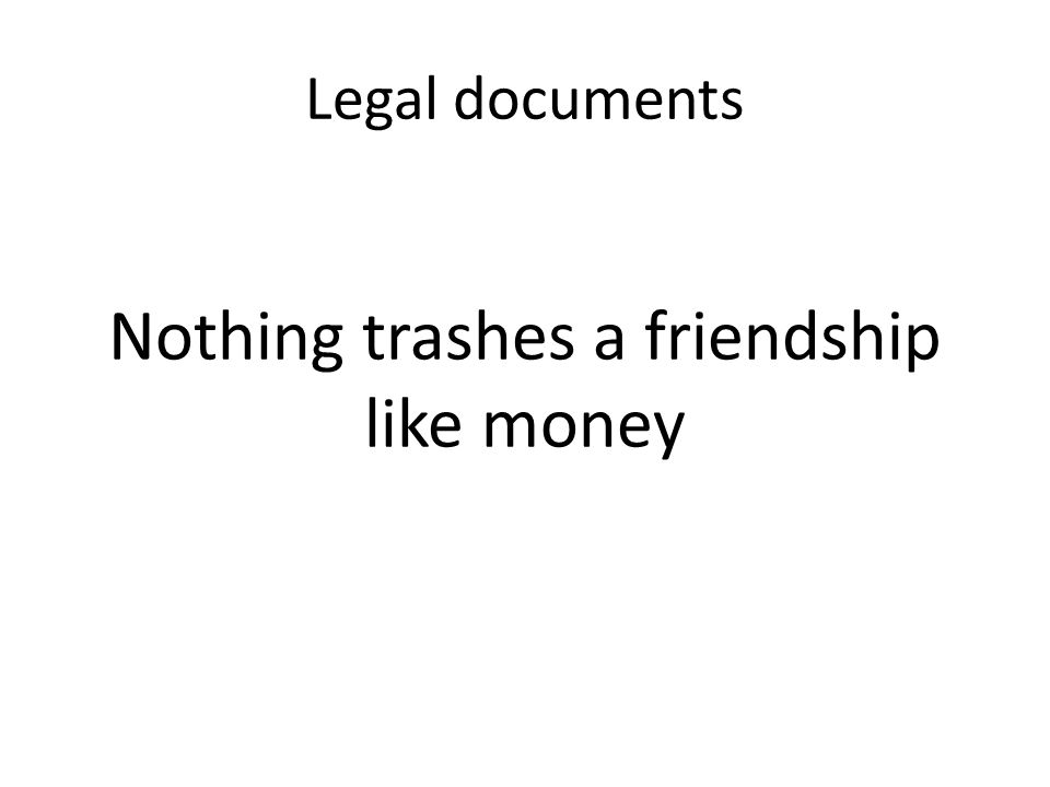 Legal documents Nothing trashes a friendship like money