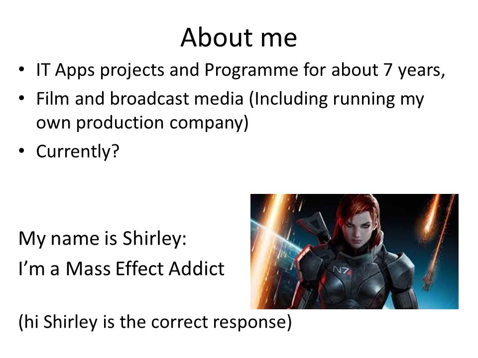 About me IT Apps projects and Programme for about 7 years, Film and broadcast media (Including running my own production company) Currently? My name i