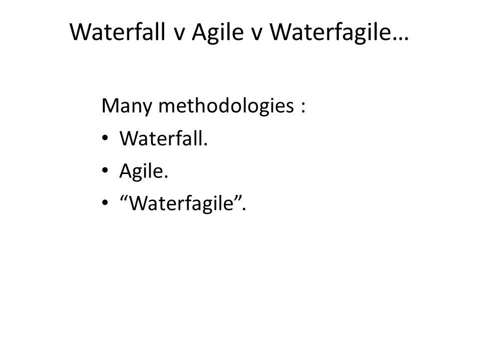 Waterfall v Agile v Waterfagile… Many methodologies : Waterfall. Agile. Waterfagile .