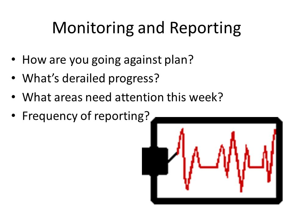 Monitoring and Reporting How are you going against plan? What's derailed progress? What areas need attention this week? Frequency of reporting?