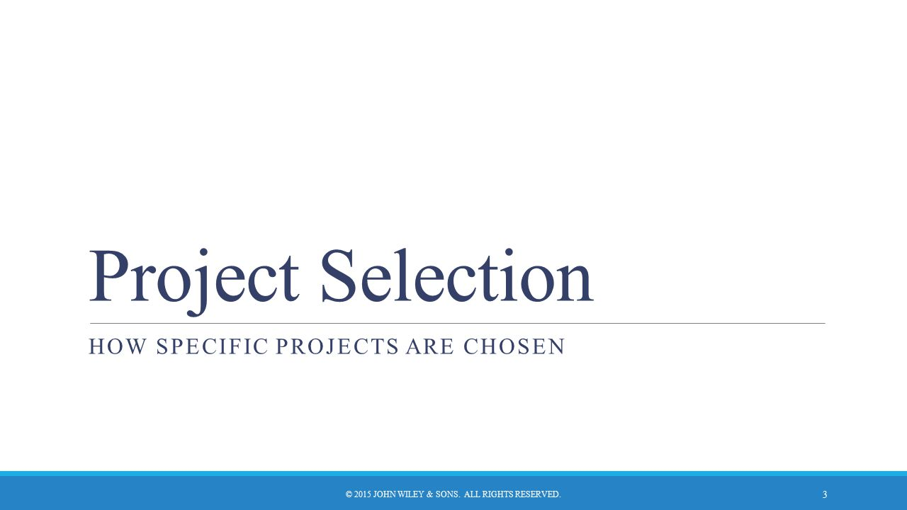 Project Selection HOW SPECIFIC PROJECTS ARE CHOSEN © 2015 JOHN WILEY & SONS. ALL RIGHTS RESERVED. 3