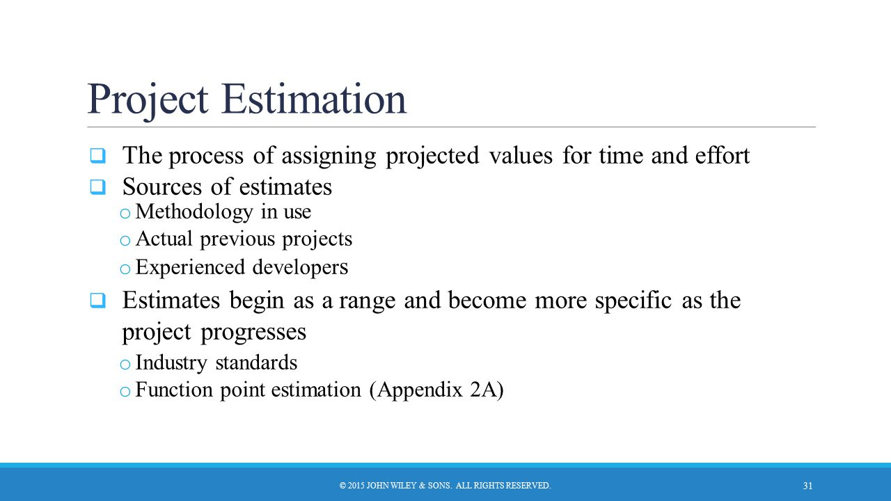 Project Estimation  The process of assigning projected values for time and effort  Sources of estimates o Methodology in use o Actual previous proje