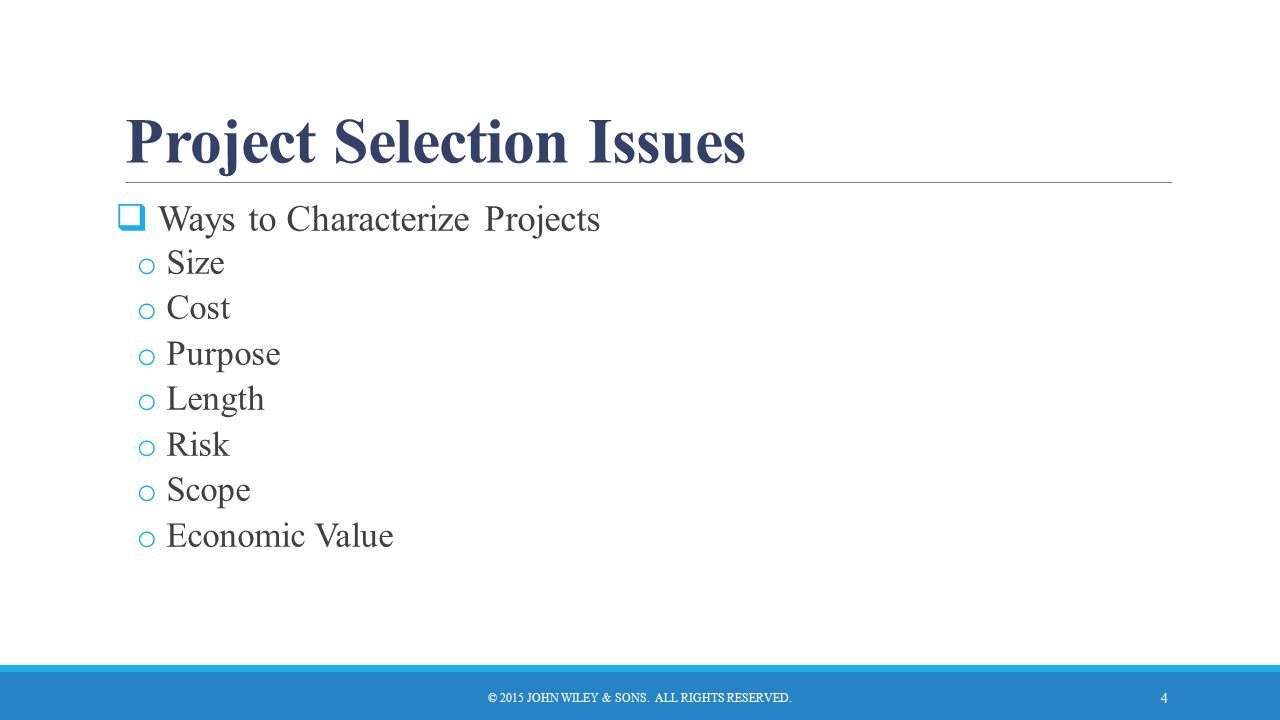 Project Selection Issues  Ways to Characterize Projects o Size o Cost o Purpose o Length o Risk o Scope o Economic Value © 2015 JOHN WILEY & SONS. AL