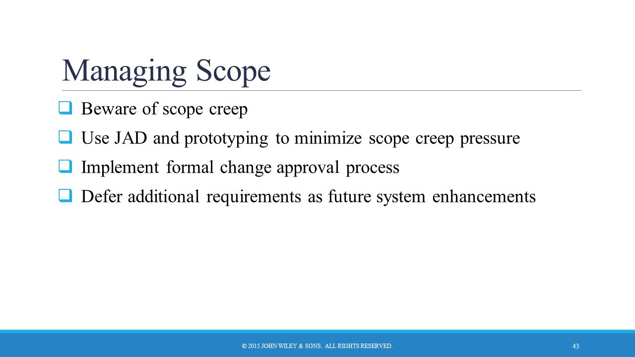 Managing Scope  Beware of scope creep  Use JAD and prototyping to minimize scope creep pressure  Implement formal change approval process  Defer a