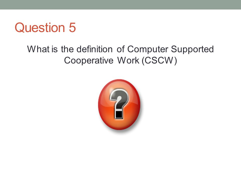 Question 5 What is the definition of Computer Supported Cooperative Work (CSCW)