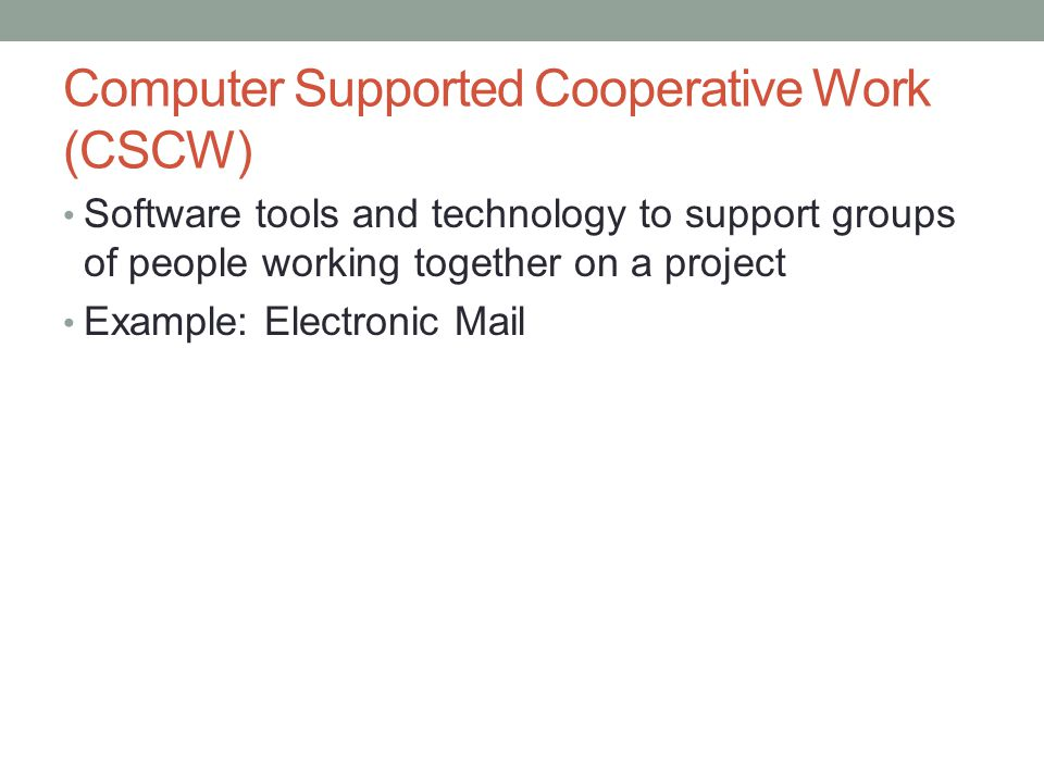 Computer Supported Cooperative Work (CSCW) Software tools and technology to support groups of people working together on a project Example: Electronic Mail