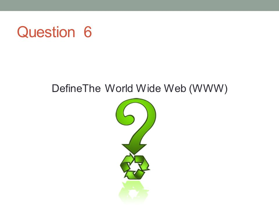 Question 6 DefineThe World Wide Web (WWW)
