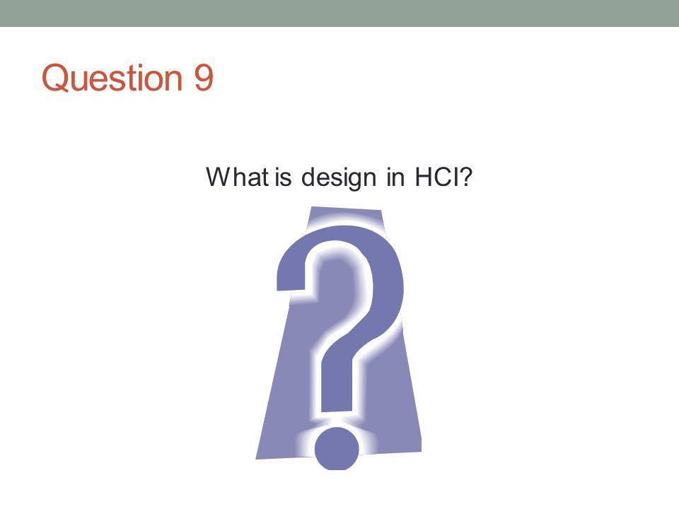 Question 9 What is design in HCI?