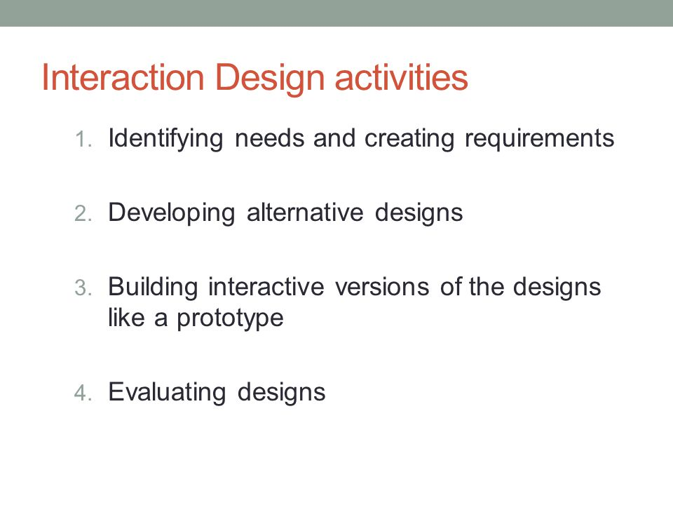 Interaction Design activities 1. Identifying needs and creating requirements 2.