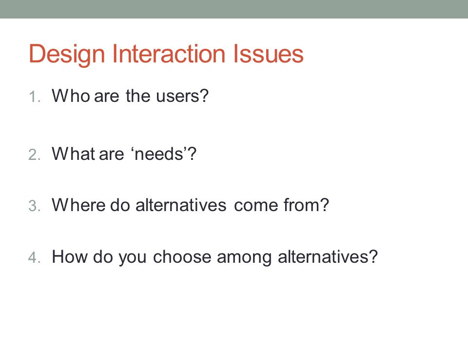Design Interaction Issues 1. Who are the users. 2.