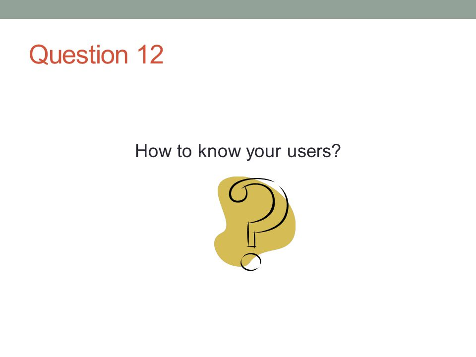 Question 12 How to know your users?
