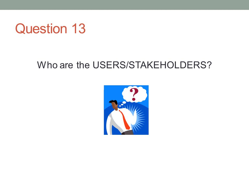 Question 13 Who are the USERS/STAKEHOLDERS?