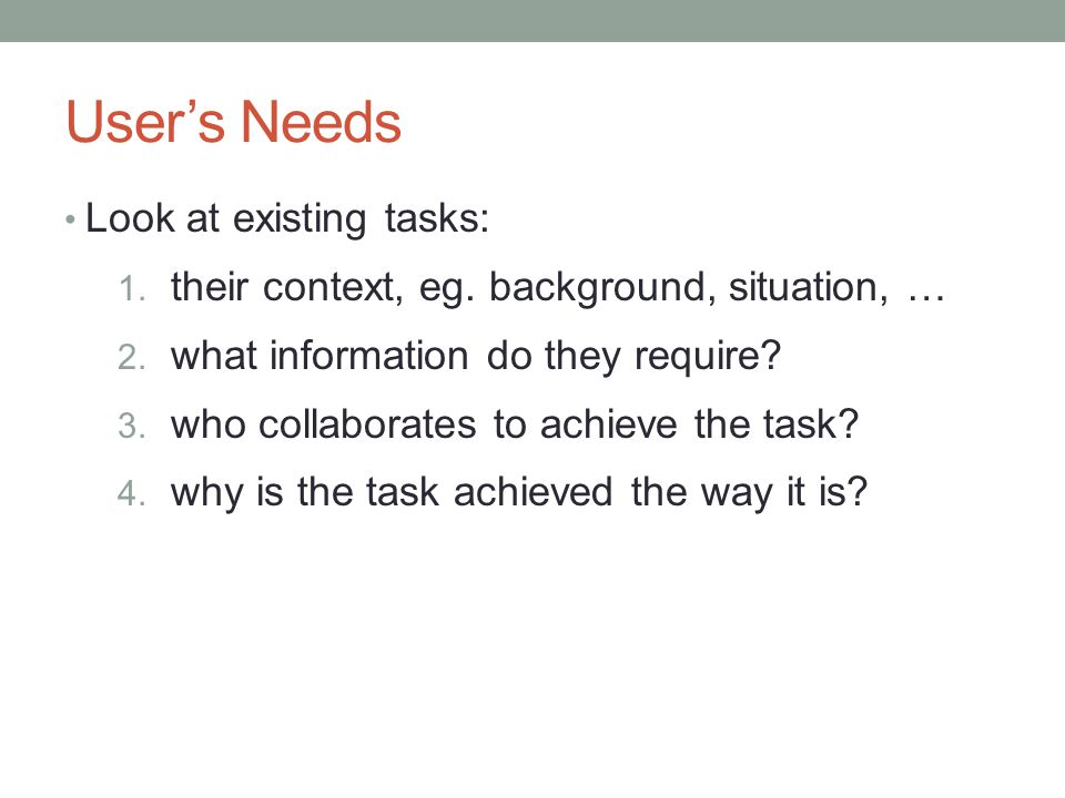 User's Needs Look at existing tasks: 1. their context, eg.