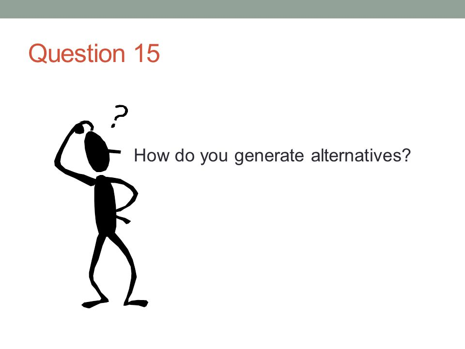 Question 15 How do you generate alternatives?