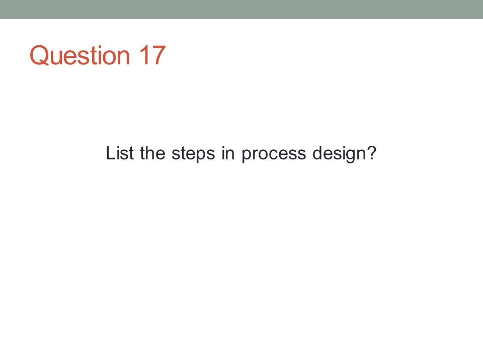 Question 17 List the steps in process design?
