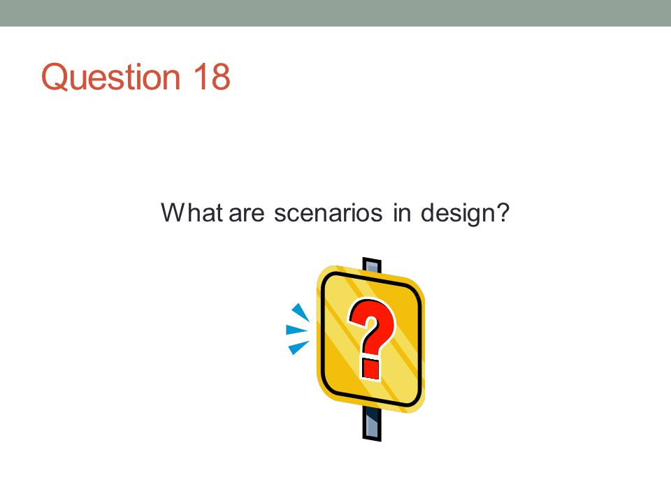 Question 18 What are scenarios in design?