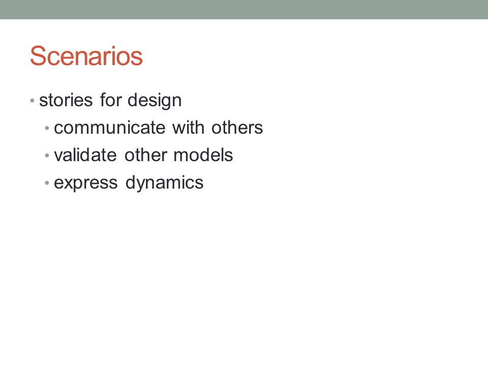 Scenarios stories for design communicate with others validate other models express dynamics