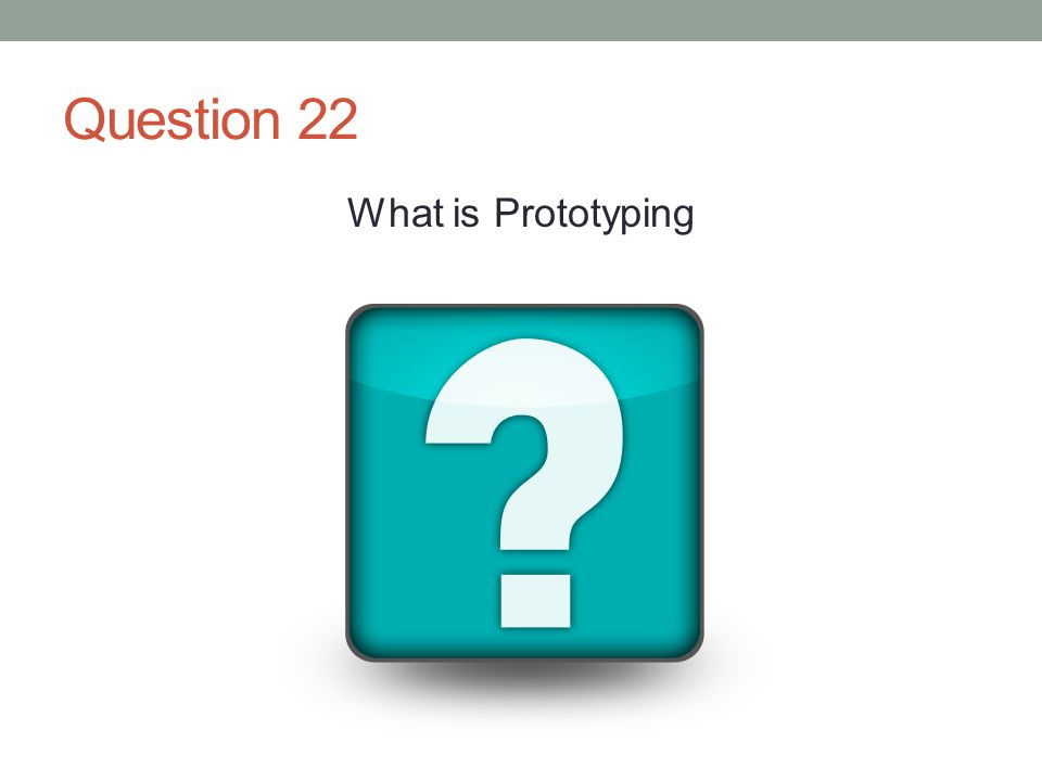 Question 22 What is Prototyping