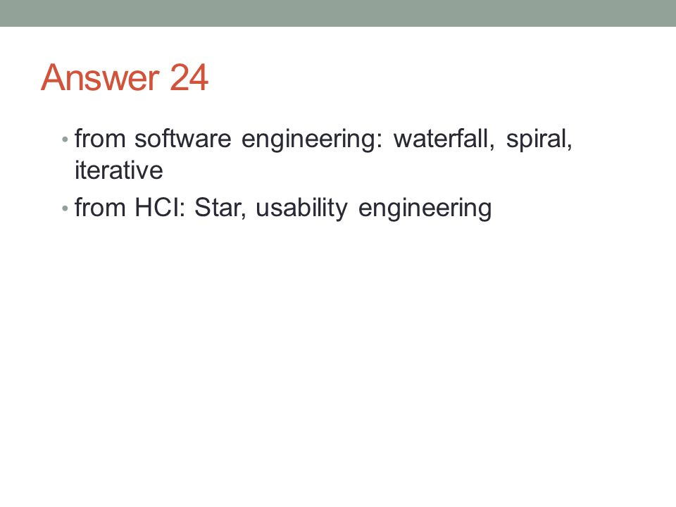 Answer 24 from software engineering: waterfall, spiral, iterative from HCI: Star, usability engineering