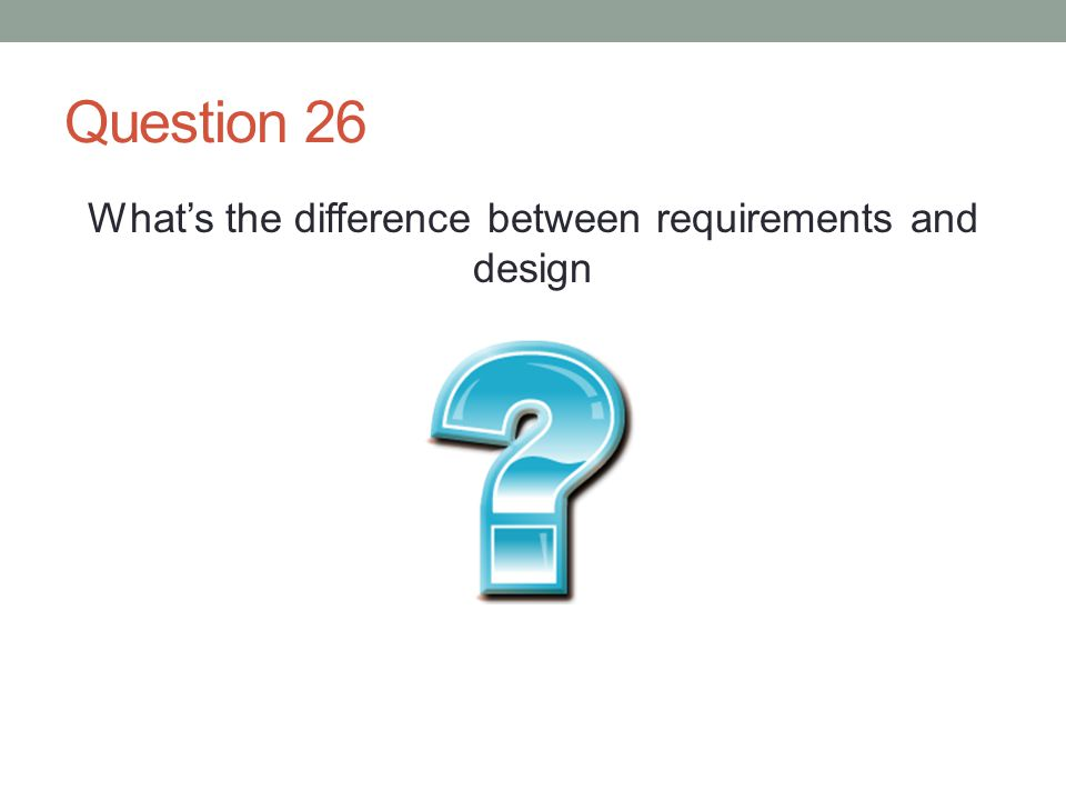 Question 26 What's the difference between requirements and design