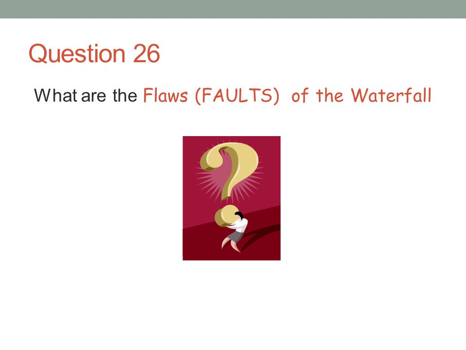 Question 26 What are the Flaws (FAULTS) of the Waterfall