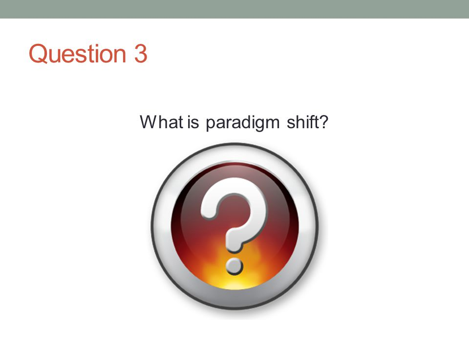 Question 3 What is paradigm shift?