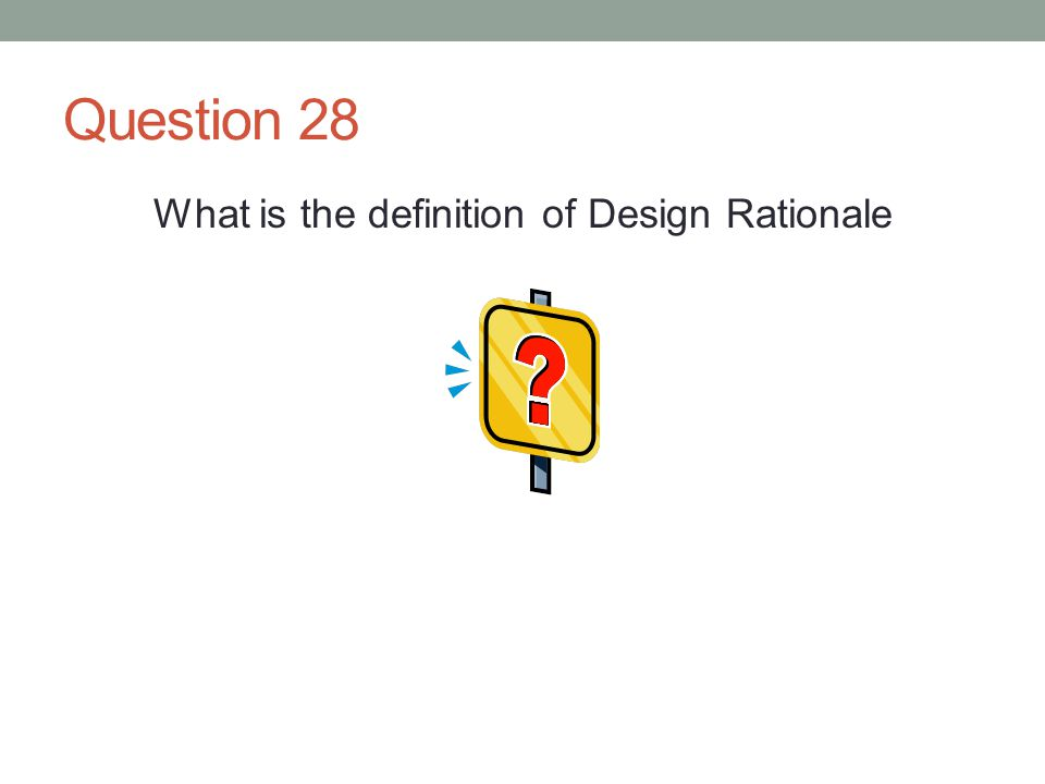 Question 28 What is the definition of Design Rationale