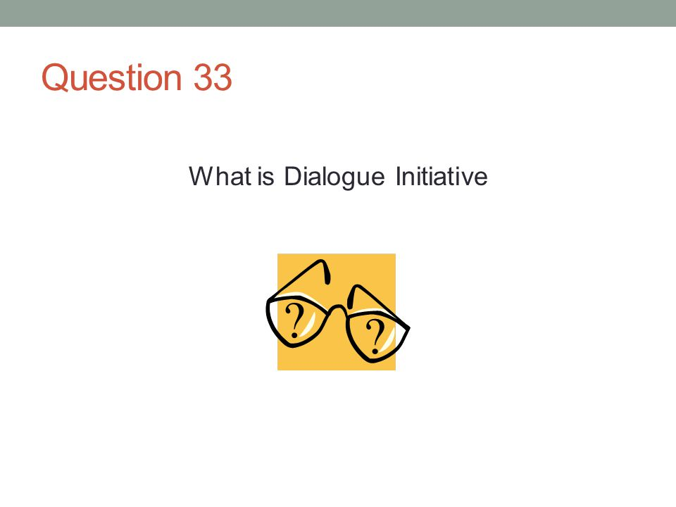 Question 33 What is Dialogue Initiative