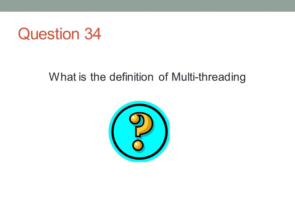 Question 34 What is the definition of Multi-threading