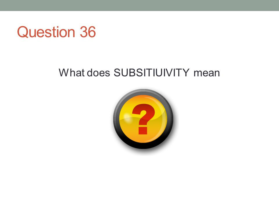 Question 36 What does SUBSITIUIVITY mean