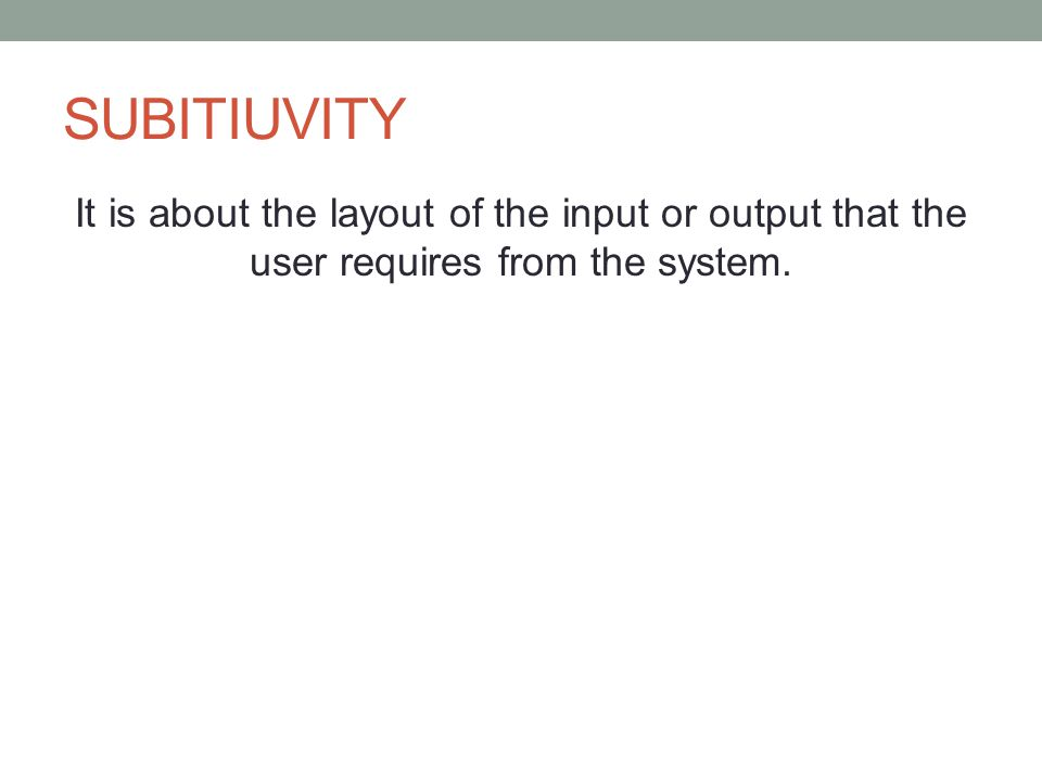 SUBITIUVITY It is about the layout of the input or output that the user requires from the system.
