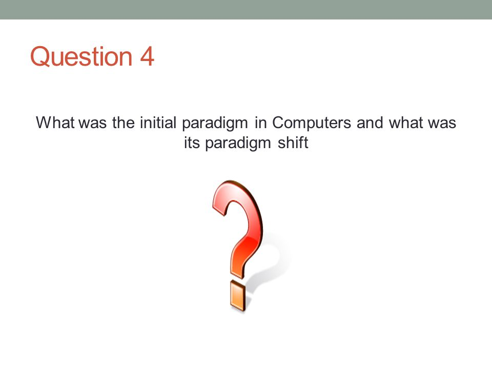 Question 4 What was the initial paradigm in Computers and what was its paradigm shift