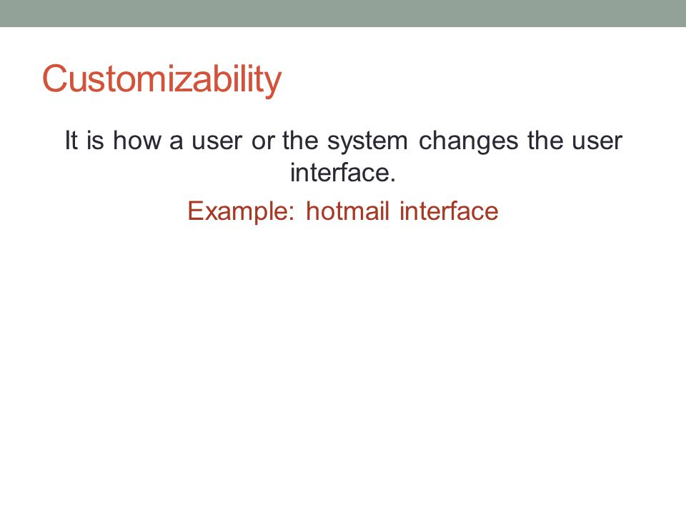Customizability It is how a user or the system changes the user interface.