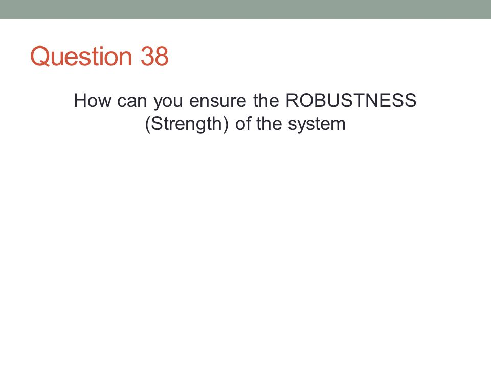 Question 38 How can you ensure the ROBUSTNESS (Strength) of the system