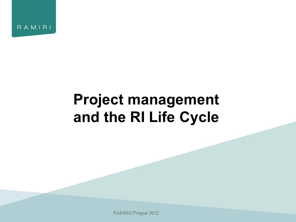 RAMIRI2 Prague 2012 Project management and the RI Life Cycle