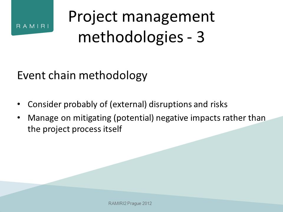 Project management methodologies - 3 Event chain methodology Consider probably of (external) disruptions and risks Manage on mitigating (potential) negative impacts rather than the project process itself