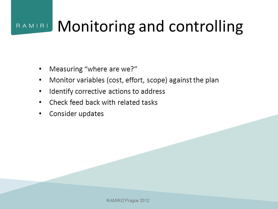 RAMIRI2 Prague 2012 Monitoring and controlling Measuring where are we Monitor variables (cost, effort, scope) against the plan Identify corrective actions to address Check feed back with related tasks Consider updates