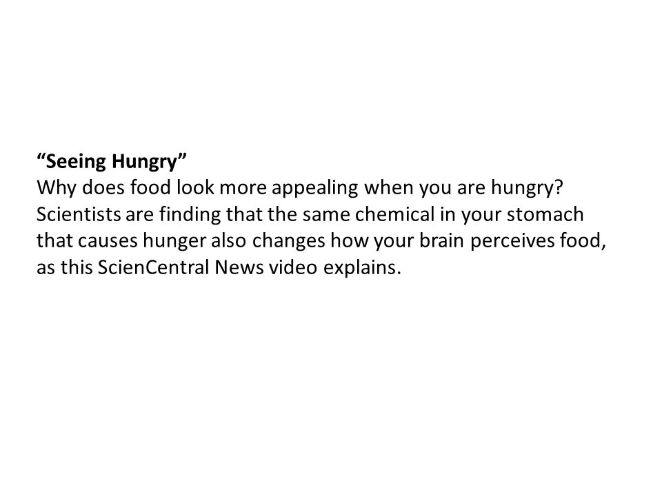 """Seeing Hungry"" Why does food look more appealing when you are hungry? Scientists are finding that the same chemical in your stomach that causes hunge"