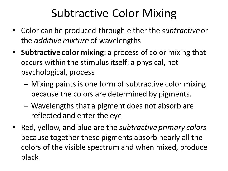 Subtractive Color Mixing Color can be produced through either the subtractive or the additive mixture of wavelengths Subtractive color mixing: a proce