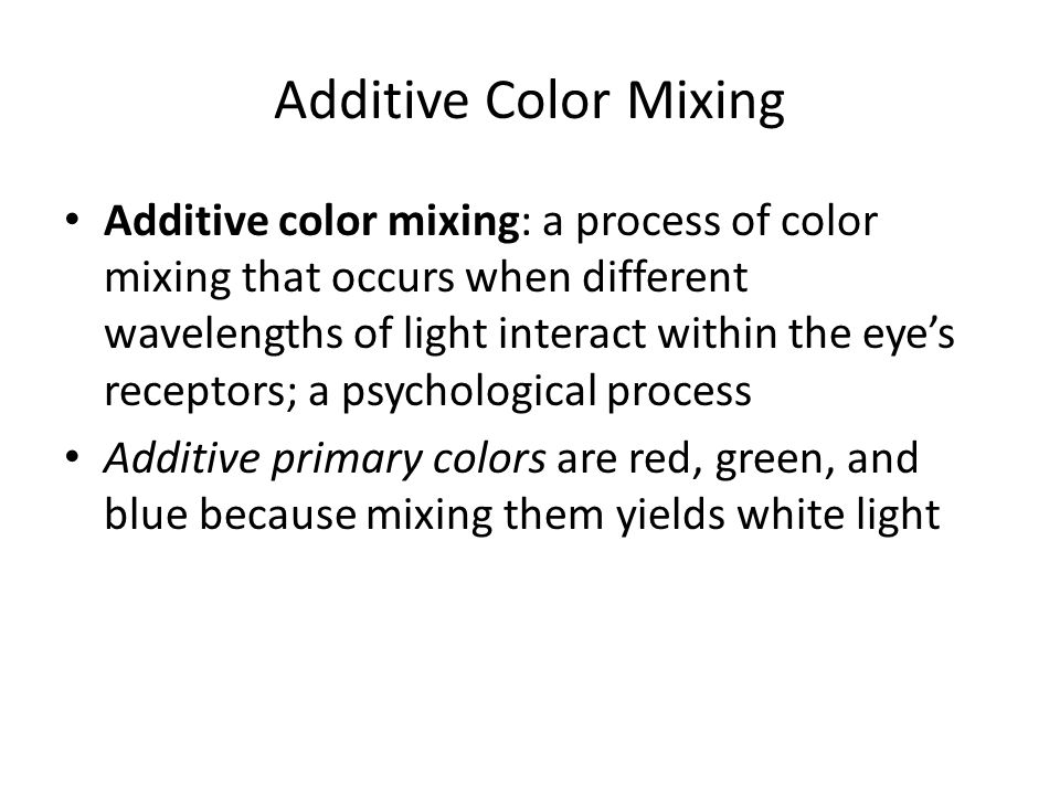 Additive Color Mixing Additive color mixing: a process of color mixing that occurs when different wavelengths of light interact within the eye's recep